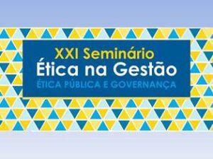 XXI Seminário Ética na Gestão – Ética Pública e Governança